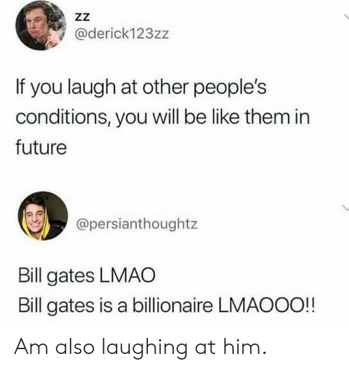 billionaire: ZZ  @derick123zz  If you laugh at other people's  conditions, you will be like them in  future  @persianthoughtz  Bill gates LMAO  Bill gates is a billionaire LMAOOO!! Am also laughing at him.