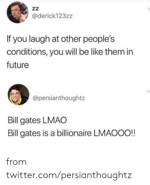 billionaire: ZZ  @derick123zz  If you laugh at other people's  conditions, you will be like them in  future  @persianthoughtz  Bill gates LMAO  Bill gates is a billionaire LMAOOO!! from twitter.com/persianthoughtz