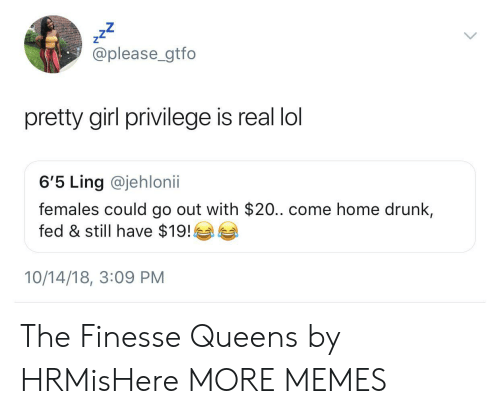Dank, Drunk, and Lol: zZ  @please_gtfo  pretty girl privilege is real lol  6'5 Ling @jehlonii  females could go out with $20.. come home drunk,  fed & still have $19!  10/14/18, 3:09 PM The Finesse Queens by HRMisHere MORE MEMES